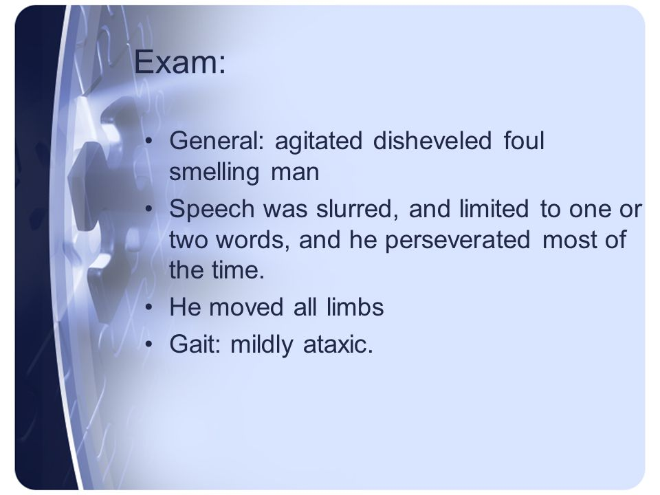 Exam: General: agitated disheveled foul smelling man Speech was slurred, and limited to one or two words, and he perseverated most of the time. He mov