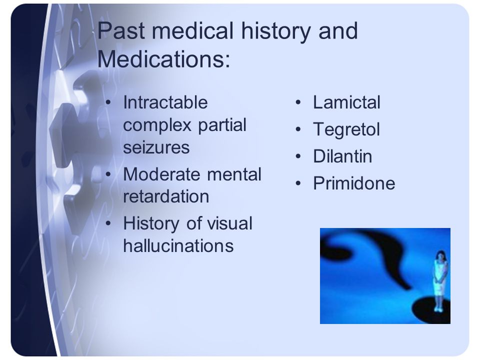 Past medical history and Medications: Intractable complex partial seizures Moderate mental retardation History of visual hallucinations Lamictal Tegre