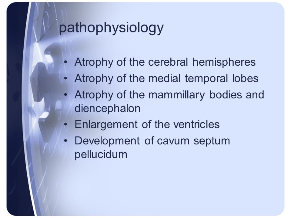 pathophysiology Atrophy of the cerebral hemispheres Atrophy of the medial temporal lobes Atrophy of the mammillary bodies and diencephalon Enlargement