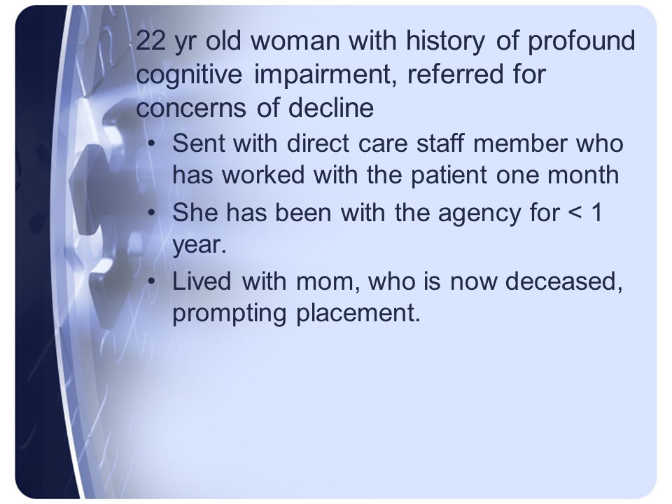 22 yr old woman with history of profound cognitive impairment, referred for concerns of decline Sent with direct care staff member who has worked with