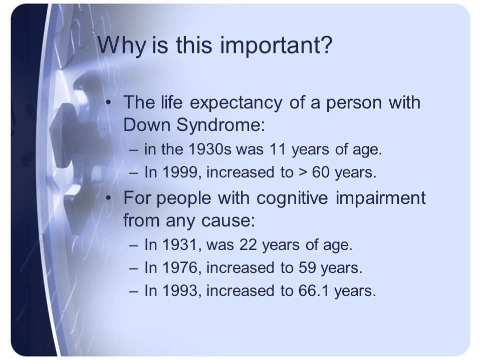 Why is this important? The life expectancy of a person with Down Syndrome: –in the 1930s was 11 years of age. –In 1999, increased to > 60 years. For p