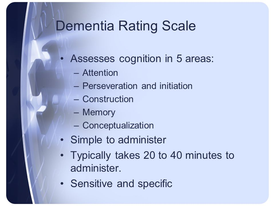 Dementia Rating Scale Assesses cognition in 5 areas: –Attention –Perseveration and initiation –Construction –Memory –Conceptualization Simple to admin
