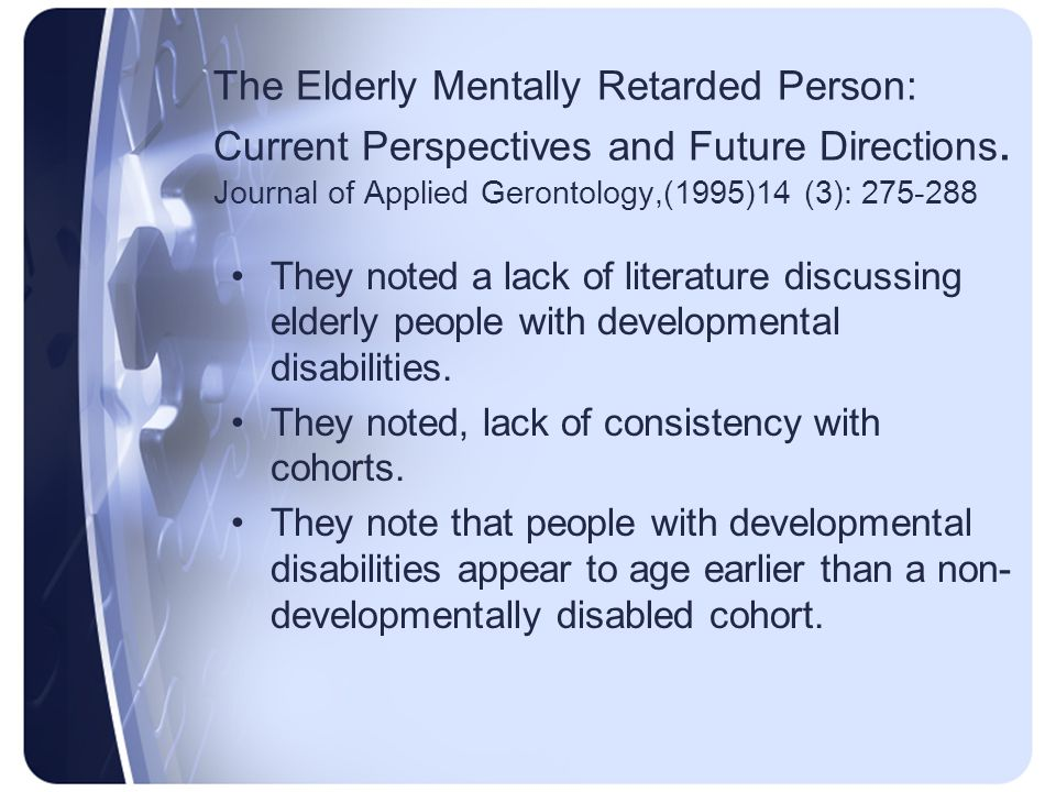 The Elderly Mentally Retarded Person: Current Perspectives and Future Directions. Journal of Applied Gerontology,(1995)14 (3): 275-288 They noted a la