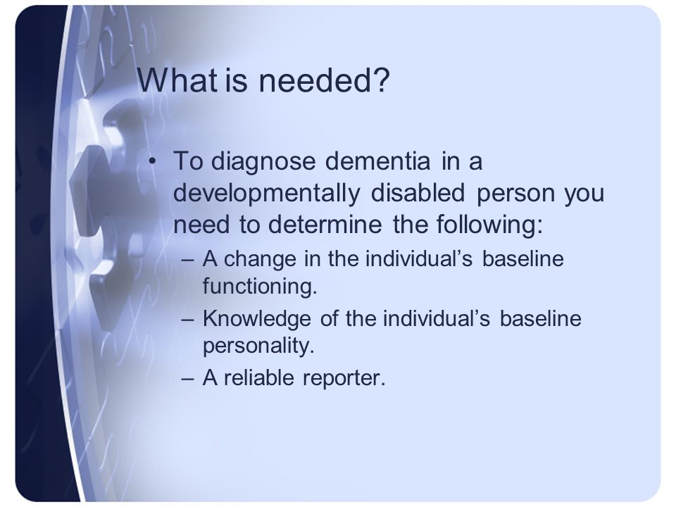 What is needed? To diagnose dementia in a developmentally disabled person you need to determine the following: –A change in the individuals baseline f