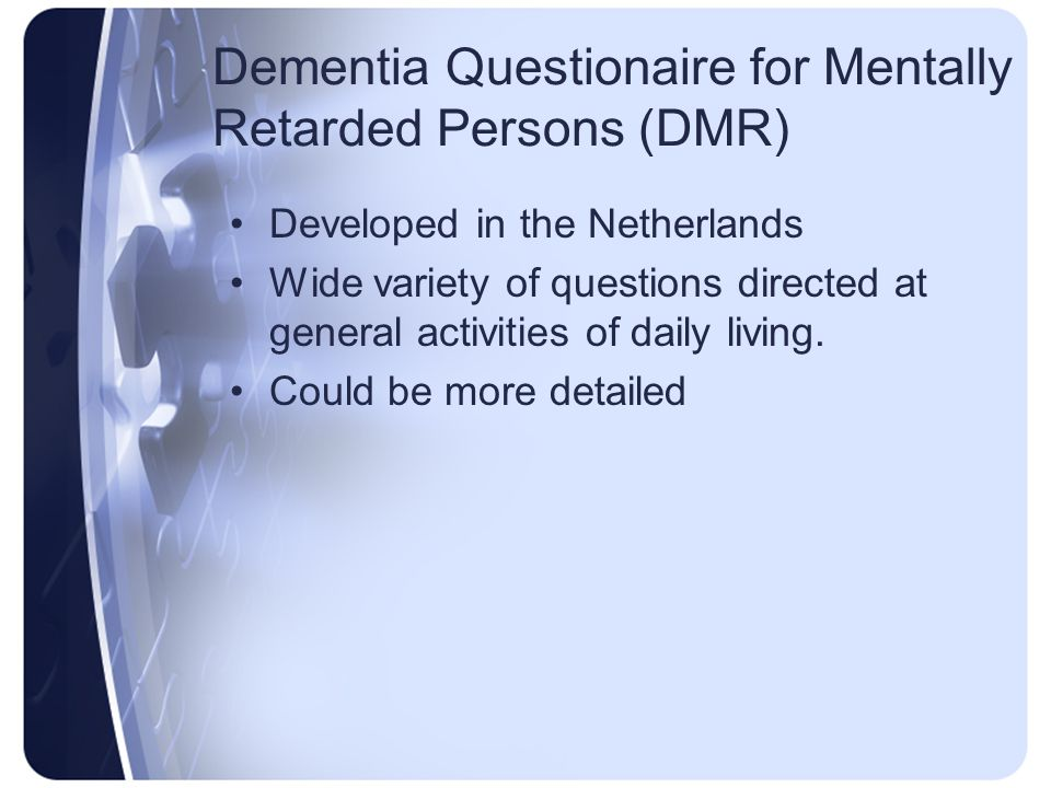 Dementia Questionaire for Mentally Retarded Persons (DMR) Developed in the Netherlands Wide variety of questions directed at general activities of dai
