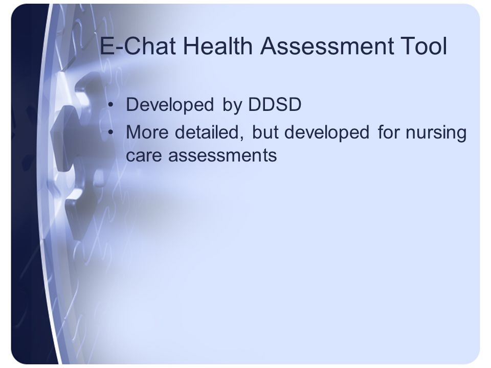 E-Chat Health Assessment Tool Developed by DDSD More detailed, but developed for nursing care assessments