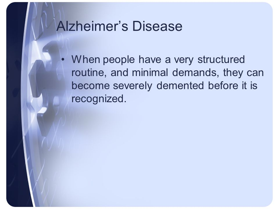 Alzheimers Disease When people have a very structured routine, and minimal demands, they can become severely demented before it is recognized.
