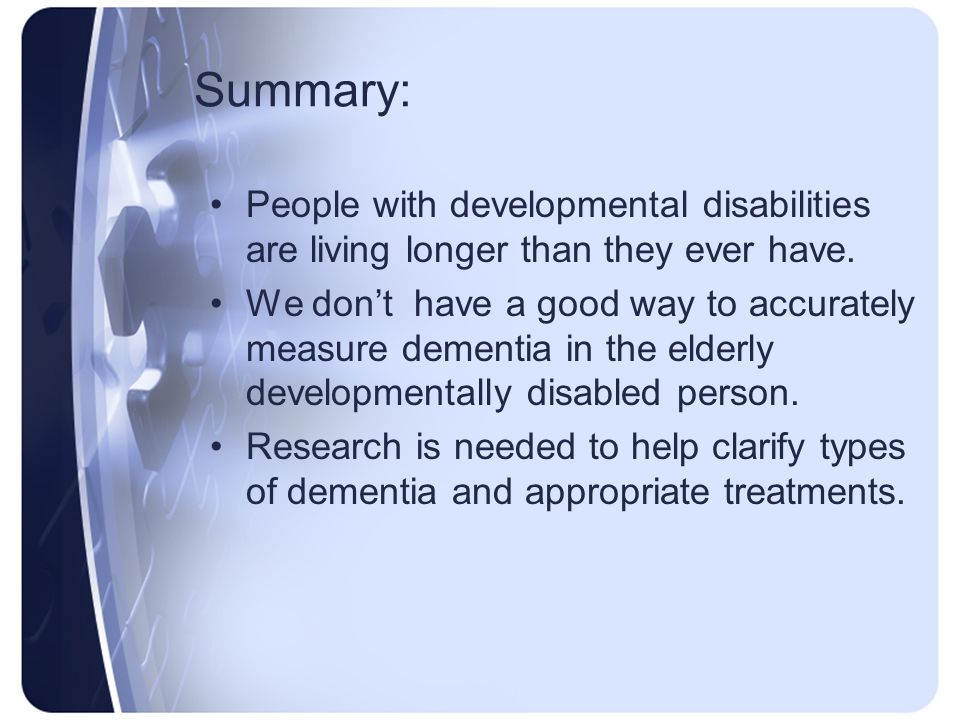 Summary: People with developmental disabilities are living longer than they ever have. We dont have a good way to accurately measure dementia in the e