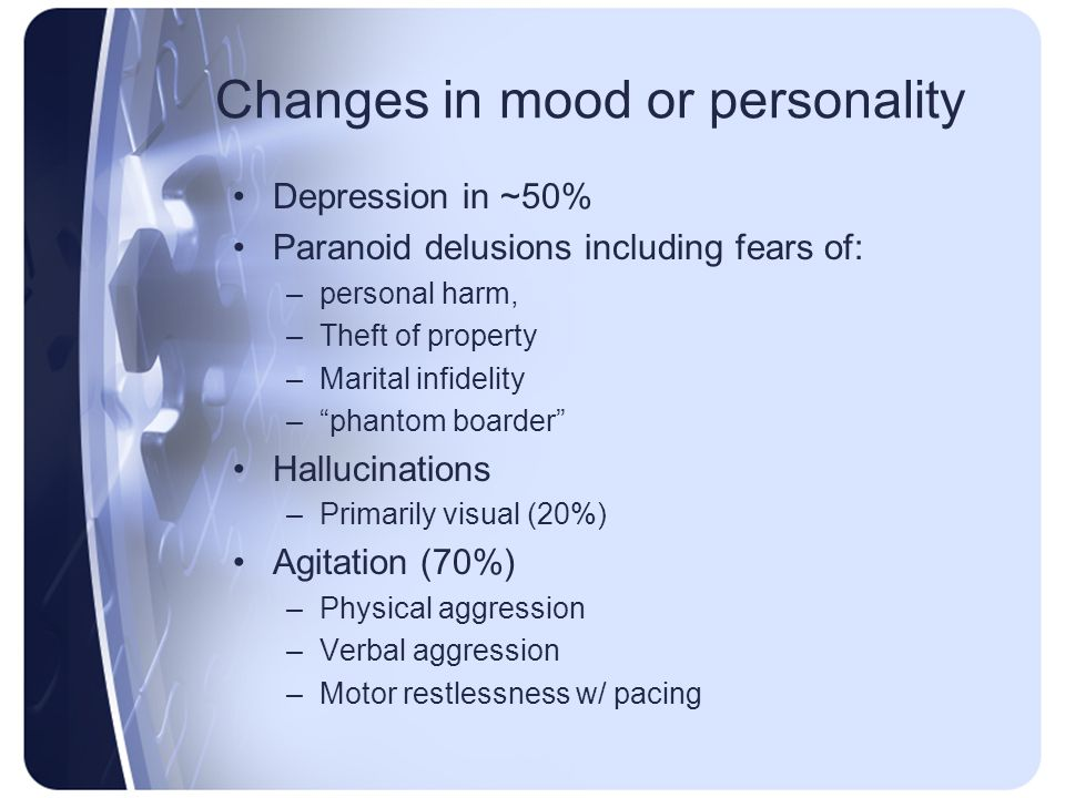 Changes in mood or personality Depression in ~50% Paranoid delusions including fears of: –personal harm, –Theft of property –Marital infidelity –phant