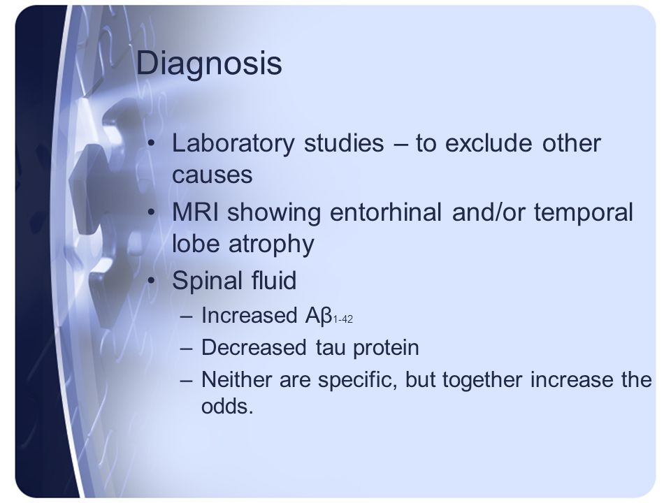 Diagnosis Laboratory studies – to exclude other causes MRI showing entorhinal and/or temporal lobe atrophy Spinal fluid –Increased Aβ 1-42 –Decreased