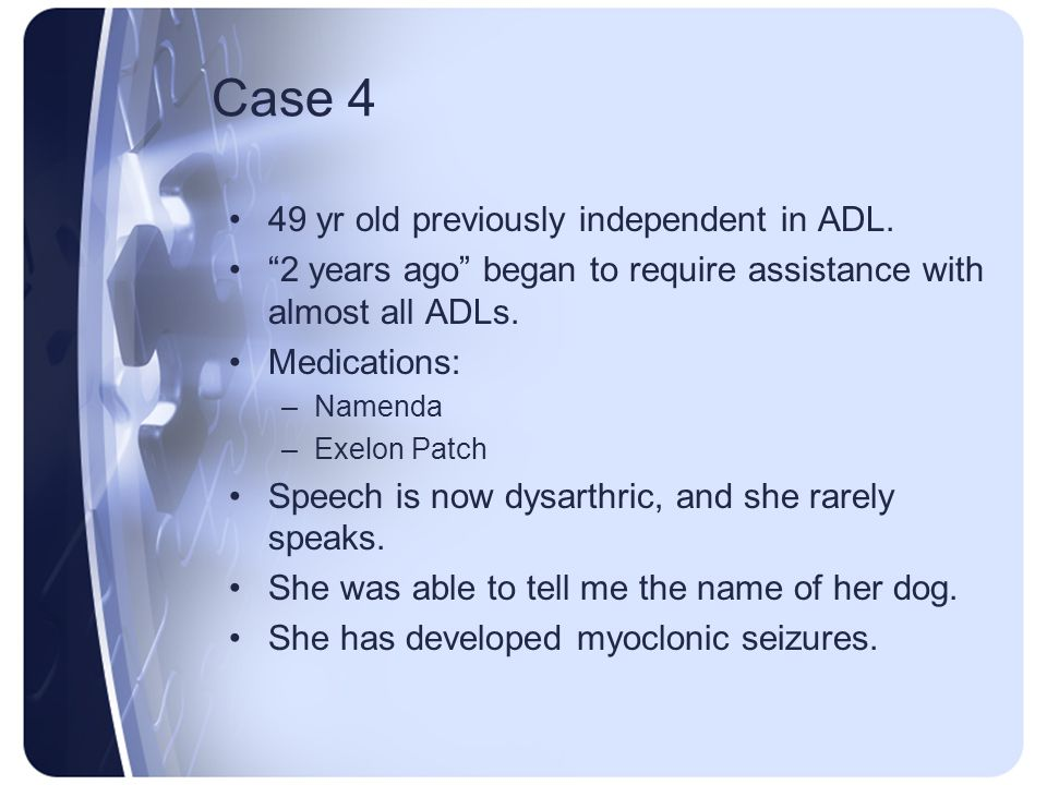 Case 4 49 yr old previously independent in ADL. 2 years ago began to require assistance with almost all ADLs. Medications: –Namenda –Exelon Patch Spee