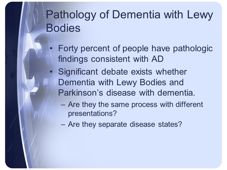 Pathology of Dementia with Lewy Bodies Forty percent of people have pathologic findings consistent with AD Significant debate exists whether Dementia