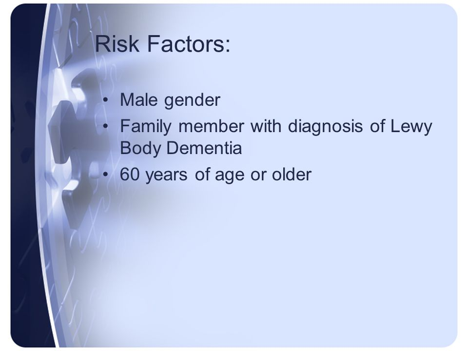 Risk Factors: Male gender Family member with diagnosis of Lewy Body Dementia 60 years of age or older