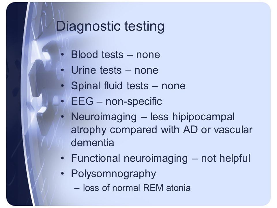 Diagnostic testing Blood tests – none Urine tests – none Spinal fluid tests – none EEG – non-specific Neuroimaging – less hipipocampal atrophy compare