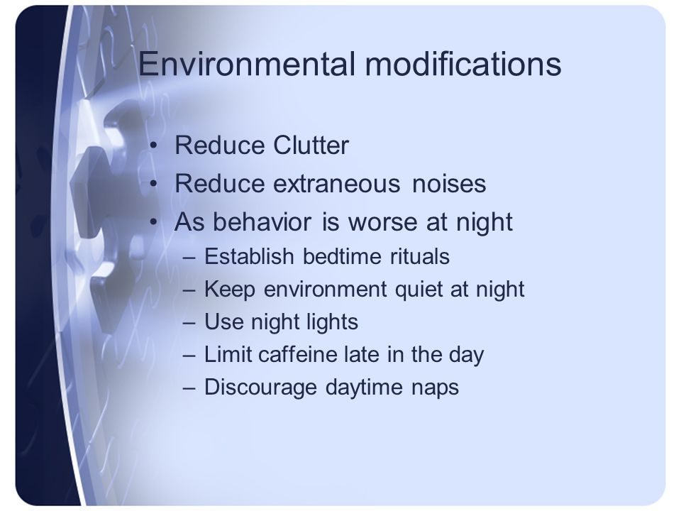 Environmental modifications Reduce Clutter Reduce extraneous noises As behavior is worse at night –Establish bedtime rituals –Keep environment quiet a