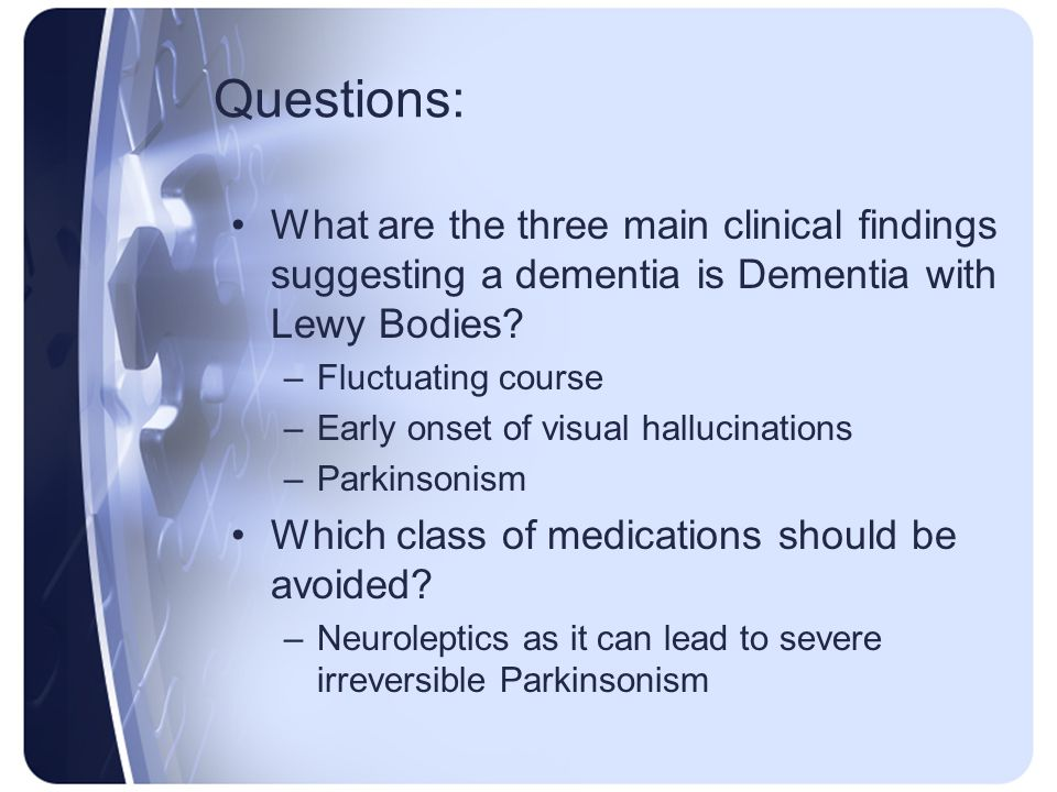 Questions: What are the three main clinical findings suggesting a dementia is Dementia with Lewy Bodies? –Fluctuating course –Early onset of visual ha