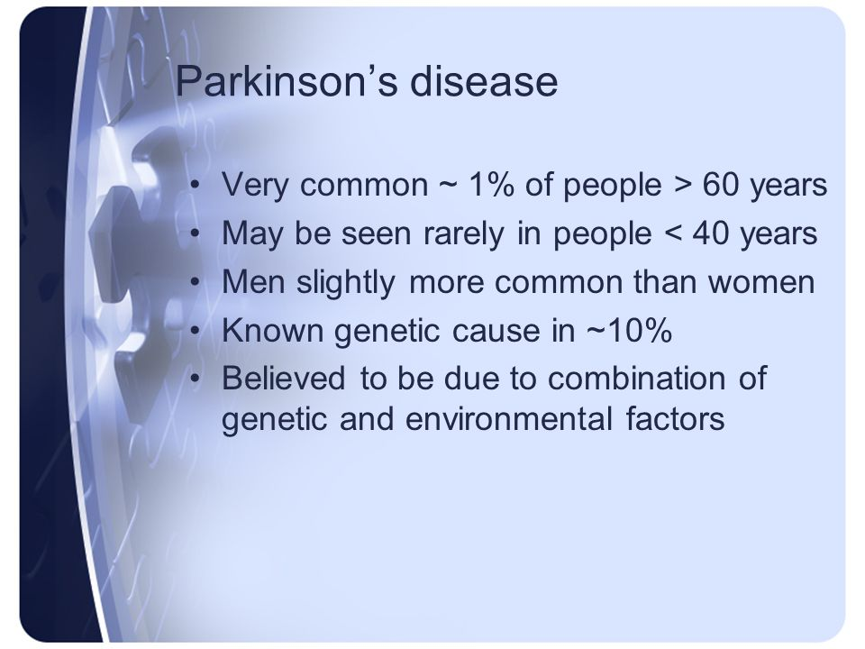 Parkinsons disease Very common ~ 1% of people > 60 years May be seen rarely in people < 40 years Men slightly more common than women Known genetic cau