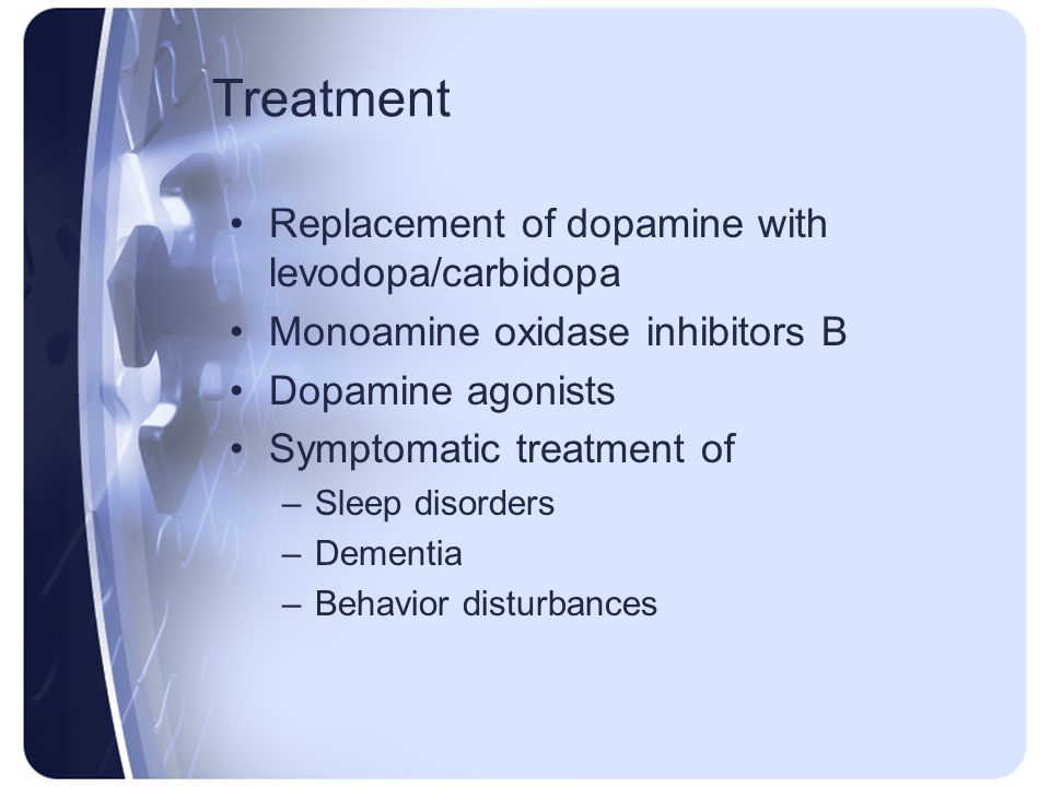 Treatment Replacement of dopamine with levodopa/carbidopa Monoamine oxidase inhibitors B Dopamine agonists Symptomatic treatment of –Sleep disorders –