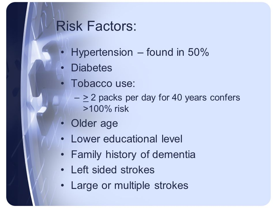 Risk Factors: Hypertension – found in 50% Diabetes Tobacco use: –> 2 packs per day for 40 years confers >100% risk Older age Lower educational level F