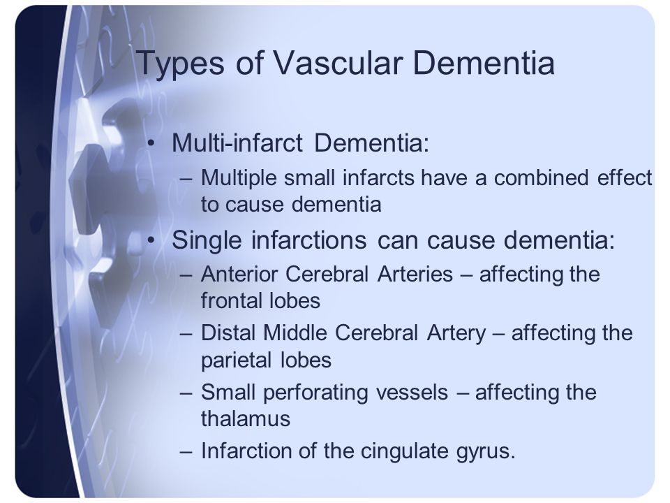 Types of Vascular Dementia Multi-infarct Dementia: –Multiple small infarcts have a combined effect to cause dementia Single infarctions can cause deme