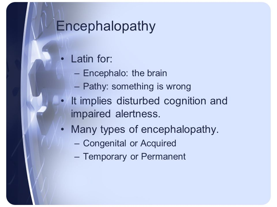 Encephalopathy Latin for: –Encephalo: the brain –Pathy: something is wrong It implies disturbed cognition and impaired alertness. Many types of enceph