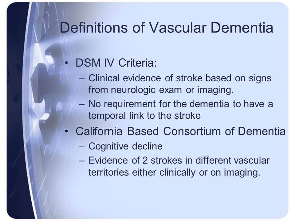 Definitions of Vascular Dementia DSM IV Criteria: –Clinical evidence of stroke based on signs from neurologic exam or imaging. –No requirement for the