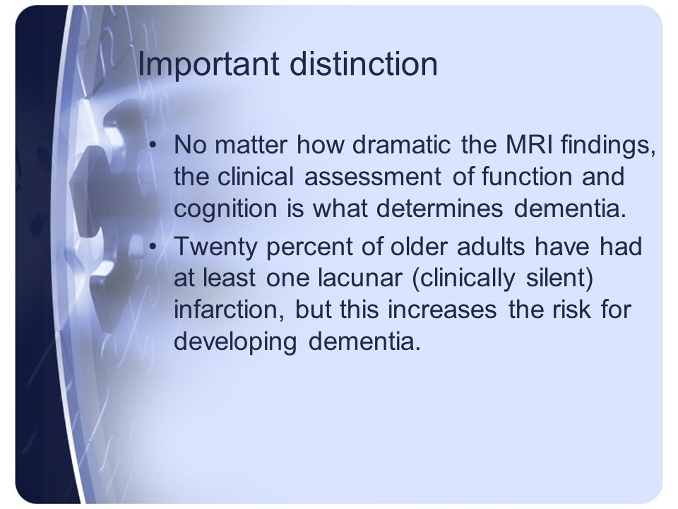 Important distinction No matter how dramatic the MRI findings, the clinical assessment of function and cognition is what determines dementia. Twenty p