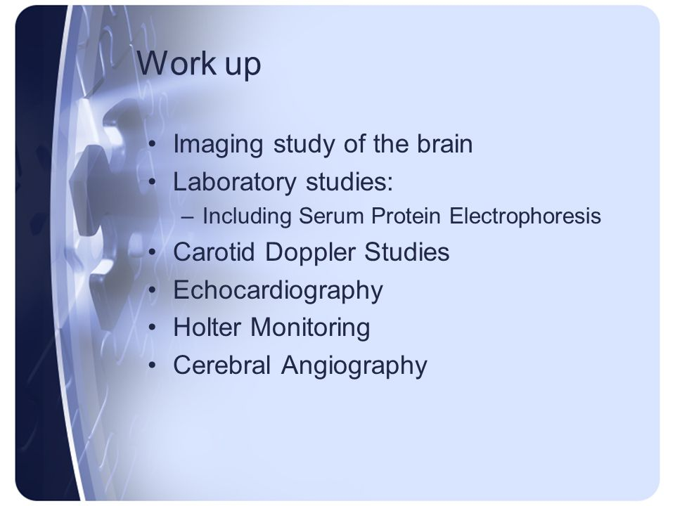 Work up Imaging study of the brain Laboratory studies: –Including Serum Protein Electrophoresis Carotid Doppler Studies Echocardiography Holter Monito