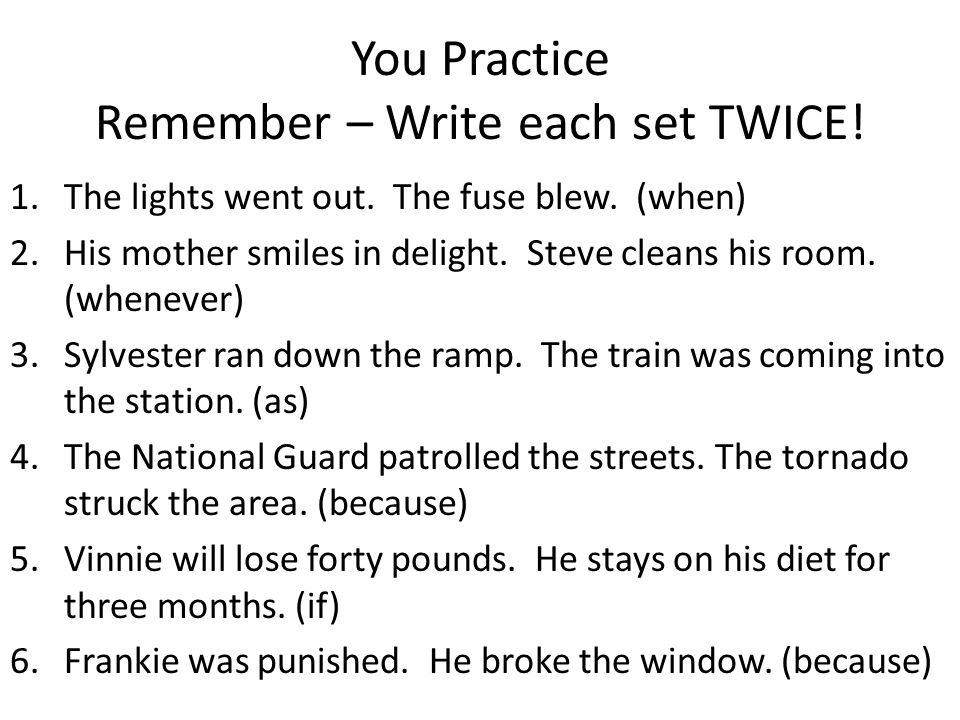 You Practice Remember – Write each set TWICE! 1.The lights went out. The fuse blew. (when) 2.His mother smiles in delight. Steve cleans his room. (whe