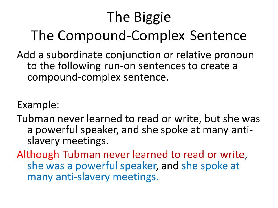 The Biggie The Compound-Complex Sentence Add a subordinate conjunction or relative pronoun to the following run-on sentences to create a compound-complex sentence.
