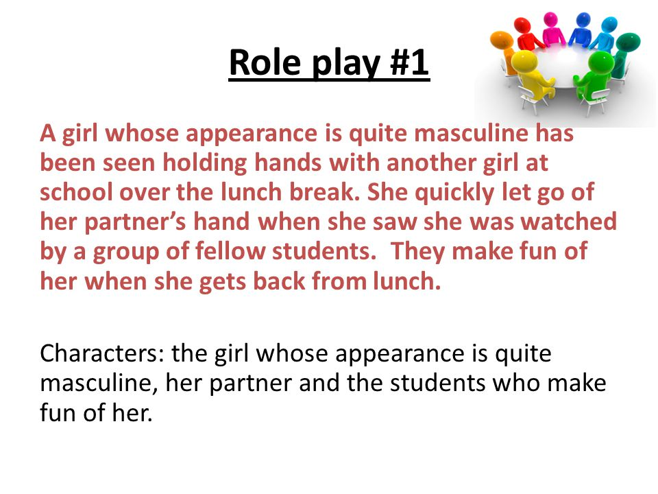Role play #1 A girl whose appearance is quite masculine has been seen holding hands with another girl at school over the lunch break. She quickly let
