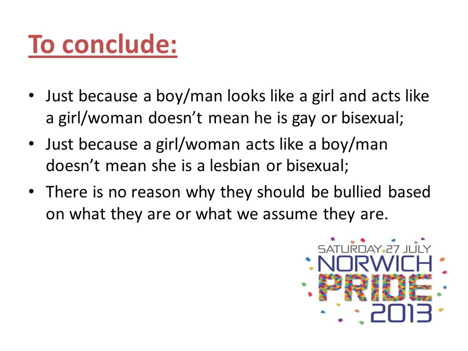 To conclude: Just because a boy/man looks like a girl and acts like a girl/woman doesnt mean he is gay or bisexual; Just because a girl/woman acts lik