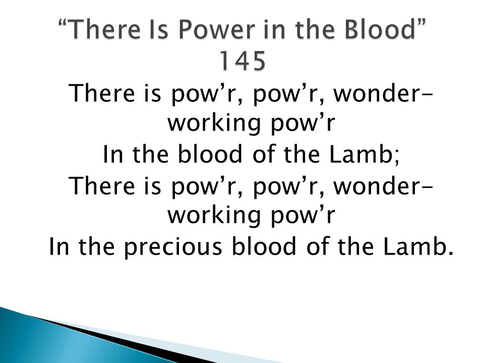 There is powr, powr, wonder- working powr In the blood of the Lamb; There is powr, powr, wonder- working powr In the precious blood of the Lamb.