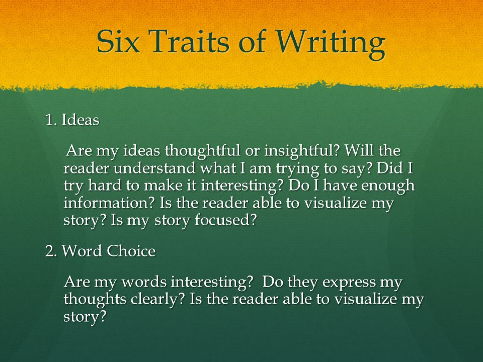 Six Traits of Writing 1. Ideas Are my ideas thoughtful or insightful.