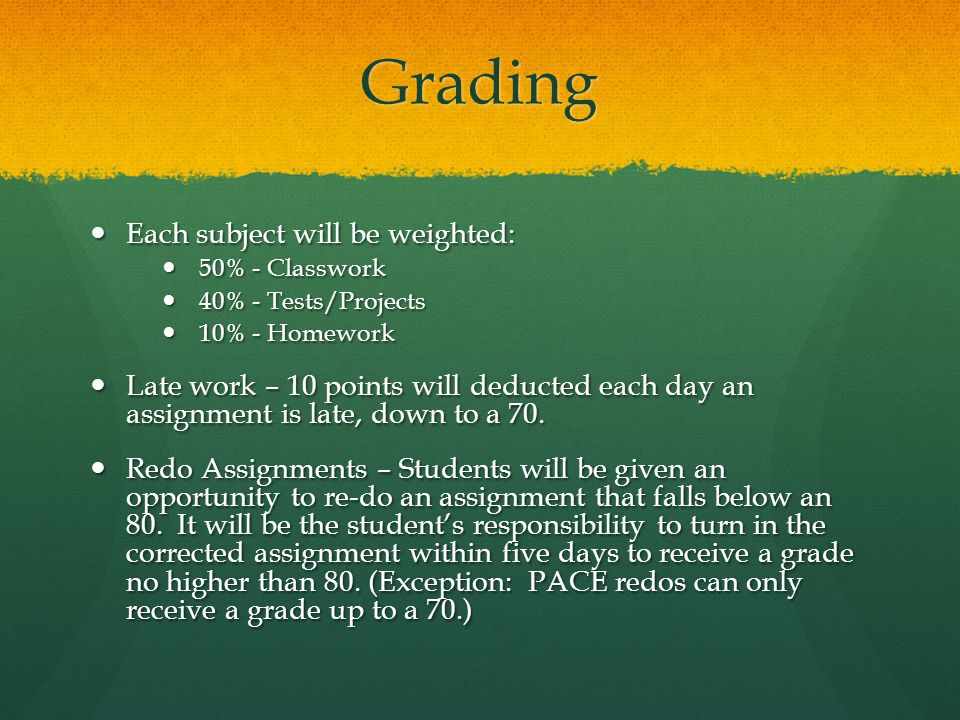 Grading Each subject will be weighted: Each subject will be weighted: 50% - Classwork 50% - Classwork 40% - Tests/Projects 40% - Tests/Projects 10% - Homework 10% - Homework Late work – 10 points will deducted each day an assignment is late, down to a 70.