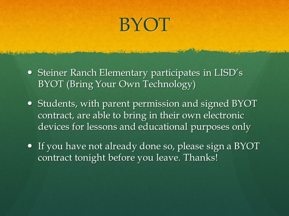 BYOT Steiner Ranch Elementary participates in LISDs BYOT (Bring Your Own Technology) Steiner Ranch Elementary participates in LISDs BYOT (Bring Your Own Technology) Students, with parent permission and signed BYOT contract, are able to bring in their own electronic devices for lessons and educational purposes only Students, with parent permission and signed BYOT contract, are able to bring in their own electronic devices for lessons and educational purposes only If you have not already done so, please sign a BYOT contract tonight before you leave.