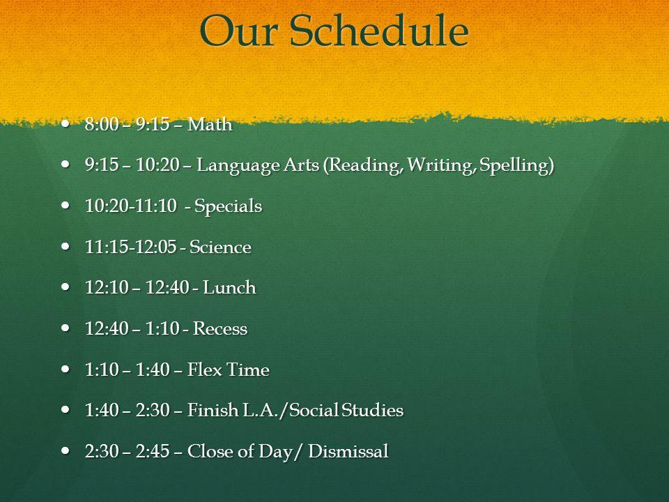 Our Schedule 8:00 – 9:15 – Math 8:00 – 9:15 – Math 9:15 – 10:20 – Language Arts (Reading, Writing, Spelling) 9:15 – 10:20 – Language Arts (Reading, Writing, Spelling) 10:20-11:10 - Specials 10:20-11:10 - Specials 11:15-12:05 - Science 11:15-12:05 - Science 12:10 – 12:40 - Lunch 12:10 – 12:40 - Lunch 12:40 – 1:10 - Recess 12:40 – 1:10 - Recess 1:10 – 1:40 – Flex Time 1:10 – 1:40 – Flex Time 1:40 – 2:30 – Finish L.A./Social Studies 1:40 – 2:30 – Finish L.A./Social Studies 2:30 – 2:45 – Close of Day/ Dismissal 2:30 – 2:45 – Close of Day/ Dismissal