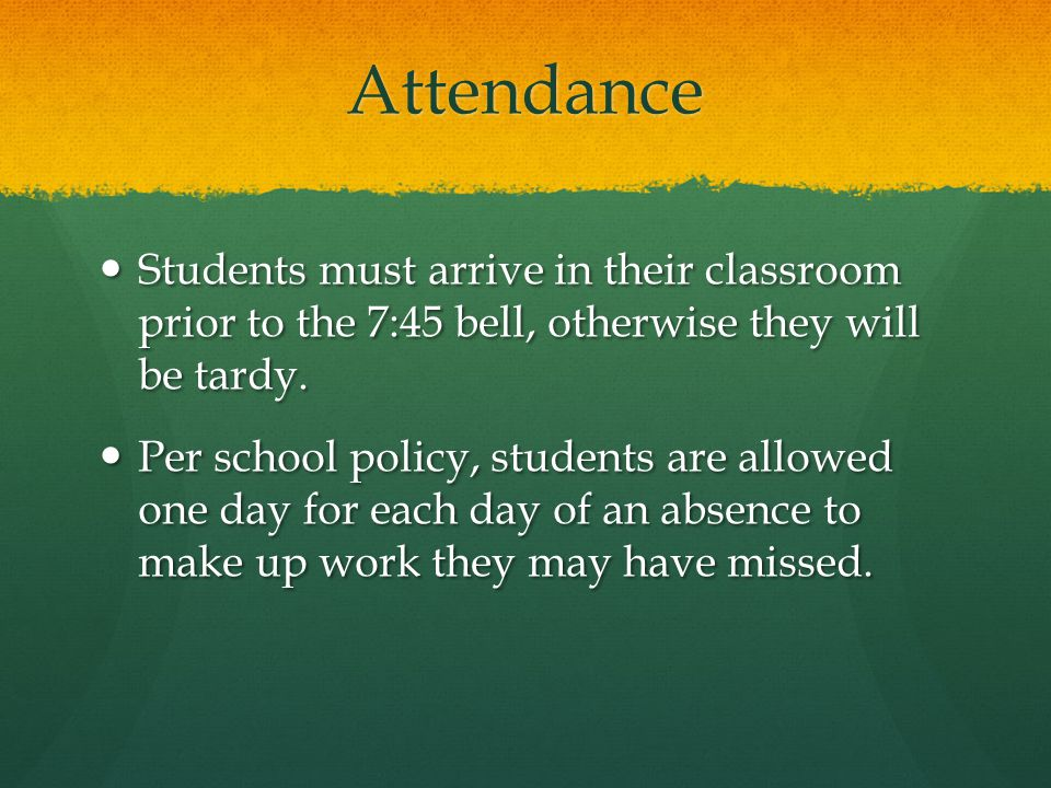 Attendance Students must arrive in their classroom prior to the 7:45 bell, otherwise they will be tardy.