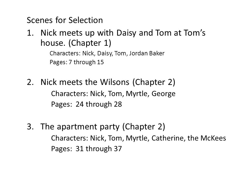 Scenes for Selection 1.Nick meets up with Daisy and Tom at Toms house. (Chapter 1) Characters: Nick, Daisy, Tom, Jordan Baker Pages: 7 through 15 2.Ni