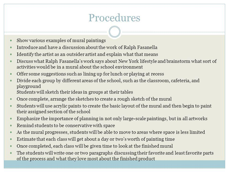 Procedures Show various examples of mural paintings Introduce and have a discussion about the work of Ralph Fasanella Identify the artist as an outsider artist and explain what that means Discuss what Ralph Fasanellas work says about New York lifestyle and brainstorm what sort of activities would be in a mural about the school environment Offer some suggestions such as lining up for lunch or playing at recess Divide each group by different areas of the school, such as the classroom, cafeteria, and playground Students will sketch their ideas in groups at their tables Once complete, arrange the sketches to create a rough sketch of the mural Students will use acrylic paints to create the basic layout of the mural and then begin to paint their assigned section of the school Emphasize the importance of planning in not only large-scale paintings, but in all artworks Remind students to be conservative with space As the mural progresses, students will be able to move to areas where space is less limited Estimate that each class will get about a day or twos worth of painting time Once completed, each class will be given time to look at the finished mural The students will write one or two paragraphs discussing their favorite and least favorite parts of the process and what they love most about the finished product