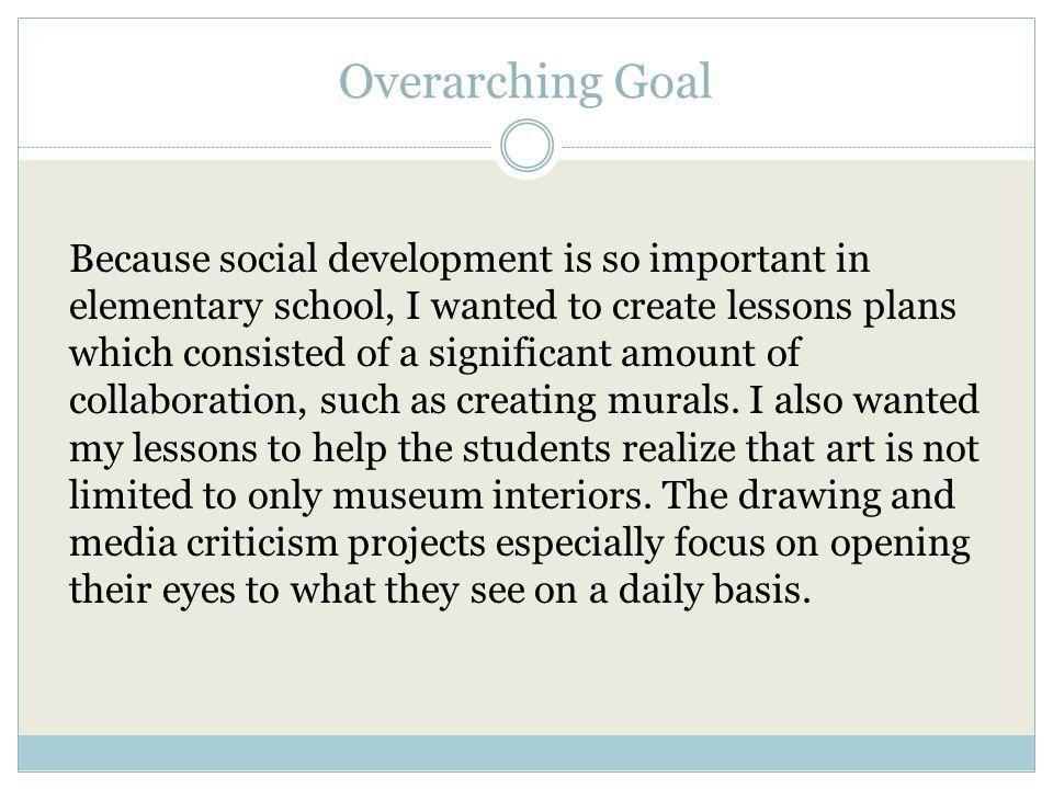 Overarching Goal Because social development is so important in elementary school, I wanted to create lessons plans which consisted of a significant amount of collaboration, such as creating murals.