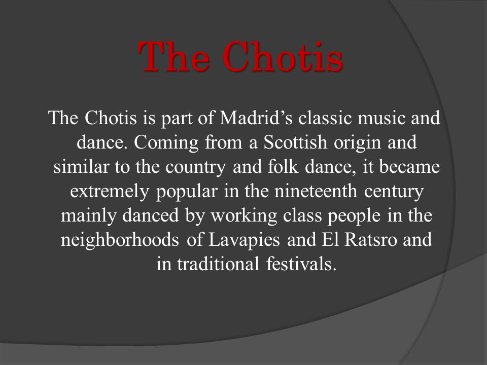 The Chotis The Chotis is part of Madrids classic music and dance. Coming from a Scottish origin and similar to the country and folk dance, it became e