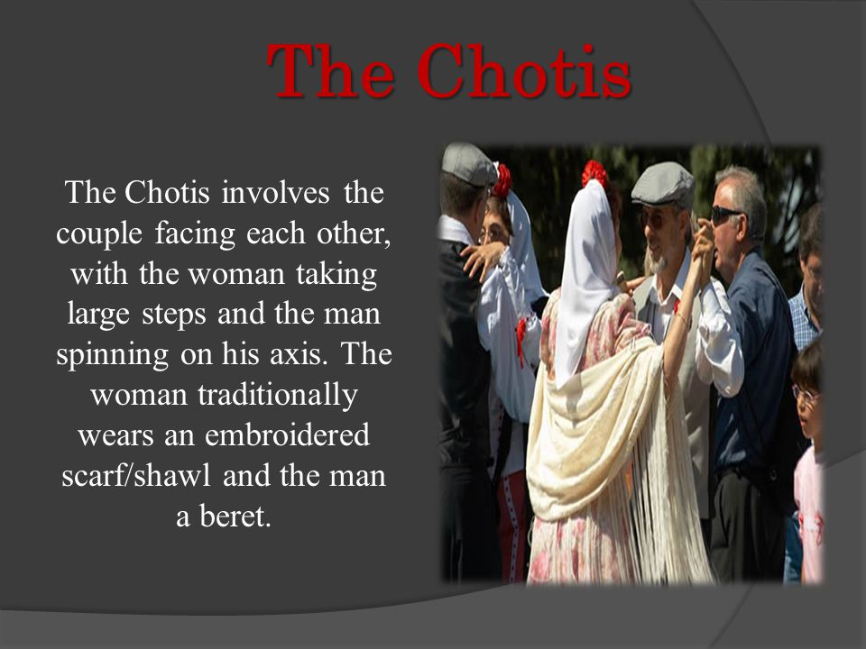 The Chotis The Chotis The Chotis involves the couple facing each other, with the woman taking large steps and the man spinning on his axis.
