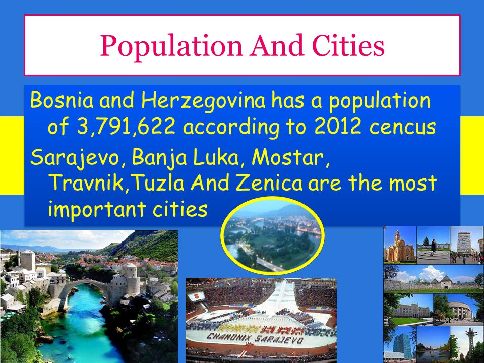 Population And Cities Bosnia and Herzegovina has a population of 3,791,622 according to 2012 cencus Sarajevo, Banja Luka, Mostar, Travnik,Tuzla And Zenica are the most important cities Bosnia and Herzegovina has a population of 3,791,622 according to 2012 cencus Sarajevo, Banja Luka, Mostar, Travnik,Tuzla And Zenica are the most important cities