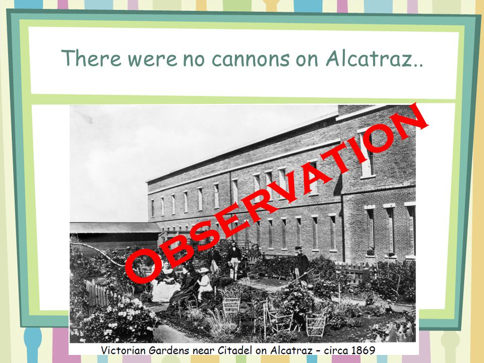There were no cannons on Alcatraz.. Observation
