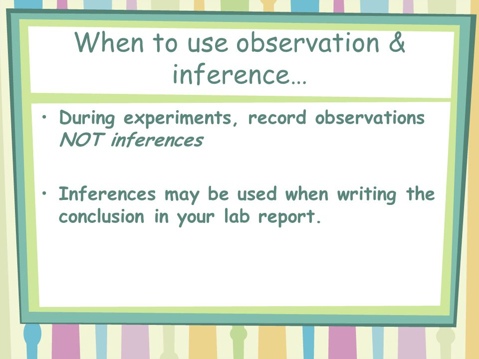 When to use observation & inference… During experiments, record observations NOT inferences Inferences may be used when writing the conclusion in your lab report.