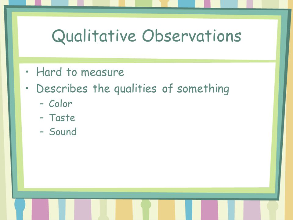 Qualitative Observations Hard to measure Describes the qualities of something –Color –Taste –Sound