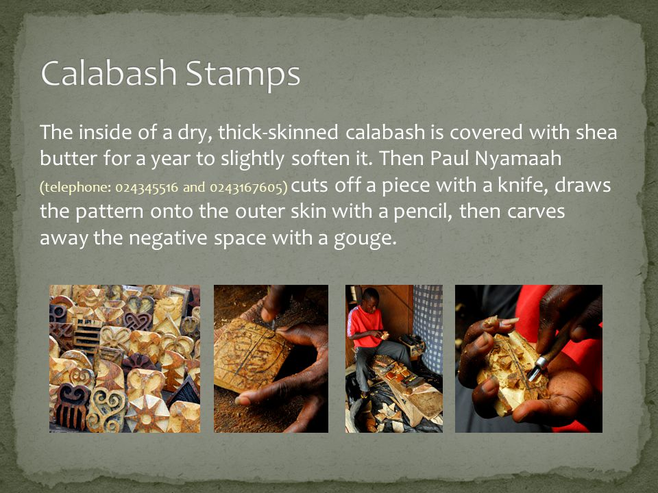 The inside of a dry, thick-skinned calabash is covered with shea butter for a year to slightly soften it.
