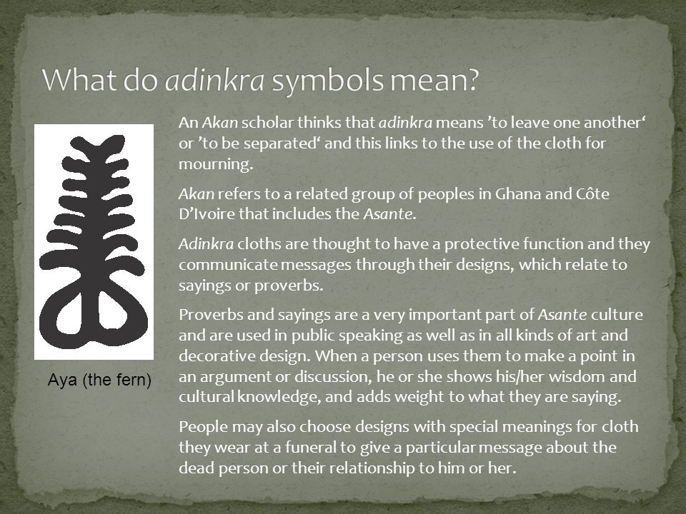 An Akan scholar thinks that adinkra means to leave one another or to be separated and this links to the use of the cloth for mourning.