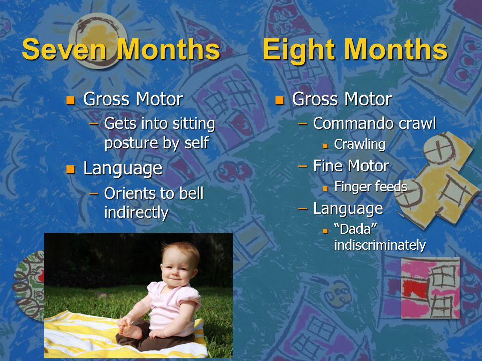 Seven Months Eight Months n Gross Motor –Gets into sitting posture by self n Language –Orients to bell indirectly n Gross Motor –Commando crawl n Crawling –Fine Motor n Finger feeds –Language n Dada indiscriminately